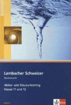 Lambacher Schweizer. 11. und 12. Schuljahr. Abitur- und Klausurtraining. Bayern