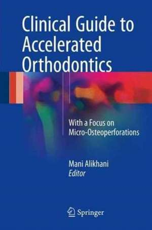 Clinical Guide to Accelerated Orthodontics: With a Focus on Micro-Osteoperforations de Mani Alikhani
