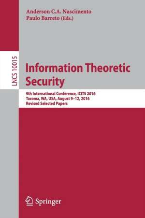 Information Theoretic Security: 9th International Conference, ICITS 2016, Tacoma, WA, USA, August 9-12, 2016, Revised Selected Papers de Anderson C.A. Nascimento