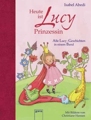 Heute ist Lucy Prinzessin. Alle Lucy-Geschichten in einem Band de Isabel Abedi