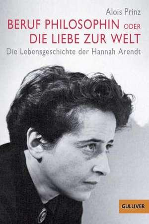 Beruf Philosophin oder Die Liebe zur Welt de Alois Prinz