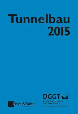 Tunnelbau 2015: Kompendium der Tunnelbautechnologie Planungshilfe für den Tunnelbau de Geotechnik