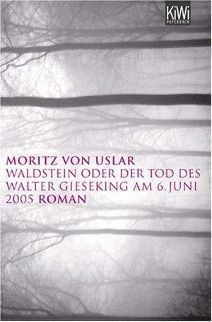 Waldstein oder der Tod des Walter Gieseking am 06. Juni 2005 de Moritz von Uslar