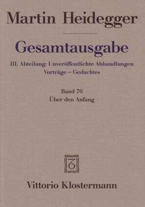 Gesamtausgabe Abt. 3 Unveroeffentliche Abhandlungen Bd. 70. UEber den Anfang (1941)