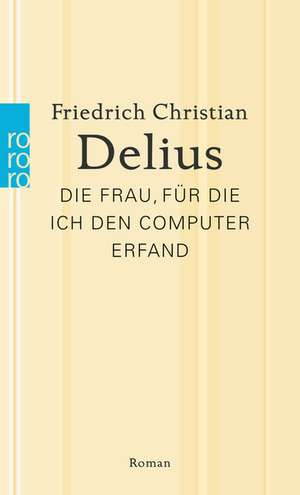 Die Frau, für die ich den Computer erfand de Friedrich Christian Delius