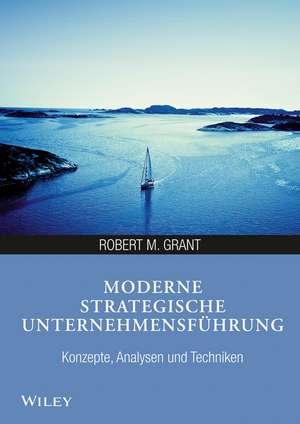 Moderne strategische Unternehmensführung: Konzepte, Analysen und Techniken de Robert M. Grant