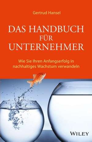 Das Handbuch für Unternehmer: Wie Sie Ihren Anfangserfolg in nachhaltiges Wachstum verwandeln de Gertrud Hansel