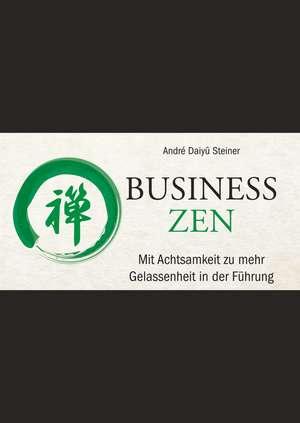 Business Zen: Mit Achtsamkeit zu mehr Gelassenheit in der Führung de André Daiyû Steiner