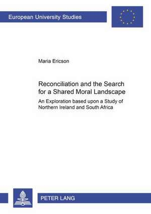 Reconciliation And The Search For A Shared Moral Landscape: An Exploration Based Upon A Study Of Northern Ireland And South Africa de  Maria Ericson