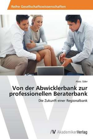 Von der Abwicklerbank zur professionellen Beraterbank de Eder Alois