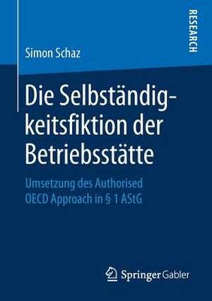 Die Selbständigkeitsfiktion der Betriebsstätte: Umsetzung des Authorised OECD Approach in § 1 AStG de Simon Schaz