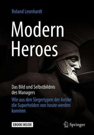 Modern Heroes: Das Bild und Selbstbildnis des Managers - Wie aus den Siegertypen der Antike die Superhelden von heute werden konnten de Roland Leonhardt
