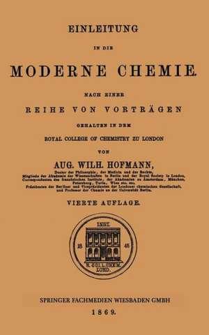 Einleitung in die moderne Chemie: Nach einer Reihe von Vorträgen gehalten in dem Royal College of Chemistry zu London de Aug. Wilh. Hofmann