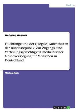 Fluechtlinge und der (illegale) Aufenthalt in der Bundesrepublik. Zur Zugangs- und Verteilungsgerechtigkeit medizinischer Grundversorgung fuer Menschen in Deutschland
