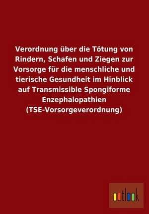 Verordnung über die Tötung von Rindern, Schafen und Ziegen zur Vorsorge für die menschliche und tierische Gesundheit im Hinblick auf Transmissible Spongiforme Enzephalopathien (TSE-Vorsorgeverordnung) de  ohne Autor