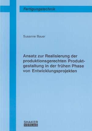 Ansatz zur Realisierung der produktionsgerechten Produktgestaltung in der frühen Phase von Entwicklungsprojekten de Susanne Bauer
