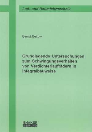 Grundlegende Untersuchungen zum Schwingungsverhalten von Verdichterlaufrädern in Integralbauweise de Bernd Beirow