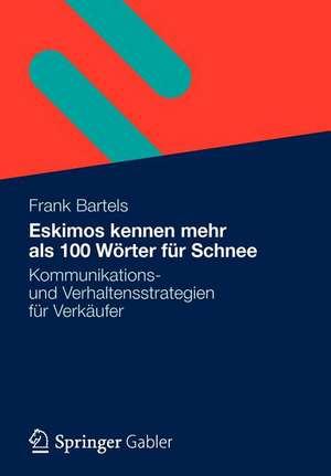 Eskimos kennen mehr als 100 Wörter für Schnee: Kommunikations- und Verhaltensstrategien für Verkäufer de Frank Bartels