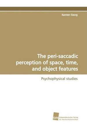 The Peri-Saccadic Perception of Space, Time, and Object Features