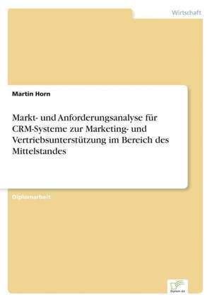 Markt- Und Anforderungsanalyse Fur Crm-Systeme Zur Marketing- Und Vertriebsunterstutzung Im Bereich Des Mittelstandes:  Formen Und Auswirkungen Auf Die Kundenzufriedenheit de Martin Horn