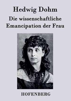 Die wissenschaftliche Emancipation der Frau de Hedwig Dohm
