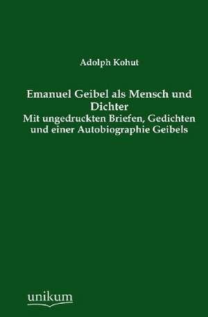 Emanuel Geibel als Mensch und Dichter de Adolph Kohut