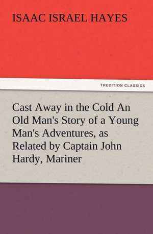 Cast Away in the Cold an Old Man's Story of a Young Man's Adventures, as Related by Captain John Hardy, Mariner:  Ancient Egypt de I. I. (Isaac Israel) Hayes