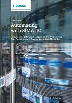 Automating with SIMATIC: Hardware and Software, Configuration and Programming, Data Communication, Operator Control and Monitoring de Hans Berger