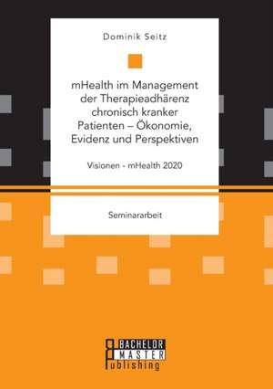 mHealth im Management der Therapieadhaerenz chronisch kranker Patienten - OEkonomie, Evidenz und Perspektiven. Visionen - mHealth 2020
