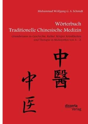 Woerterbuch Traditionelle Chinesische Medizin. Grundwissen zu Geschichte, Kultur, Koerper, Krankheiten und Therapien in Stichworten von A - Z