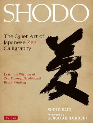 Shodo: The Quiet Art of Japanese Zen Calligraphy, Learn the Wisdom of Zen Through Traditional Brush Painting de Shozo Sato