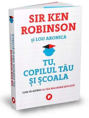 Tu, copilul tău și școala de Sir Ken Robinson