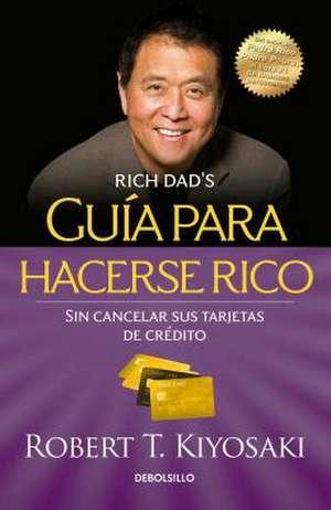 Guia Para Hacerse Rico Sin Cancelar Sus Tarjetas de Cradito / Rich Dad's Guide to Becoming Rich Without Cutting Up Your Credit Cards de Robert Kiyosaki