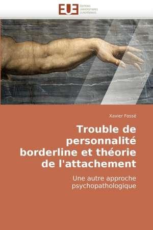 Trouble de Personnalite Borderline Et Theorie de L'Attachement:  Dieu, La Nature Et L'Homme de Xavier Fossé