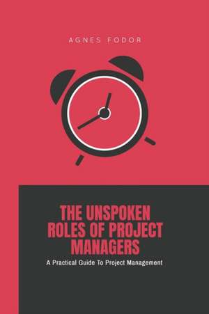 The Unspoken Roles of Project Managers: A Practical Guide To Project Management de Agnes Fodor