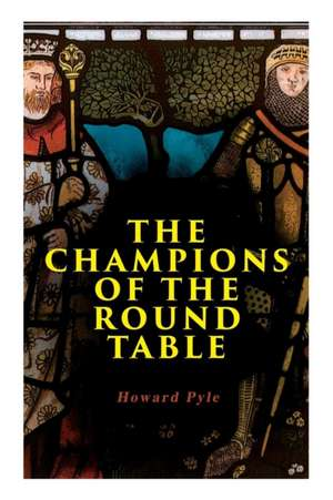 The Champions of the Round Table: Arthurian Legends & Myths of Sir Lancelot, Sir Tristan & Sir Percival de Howard Pyle