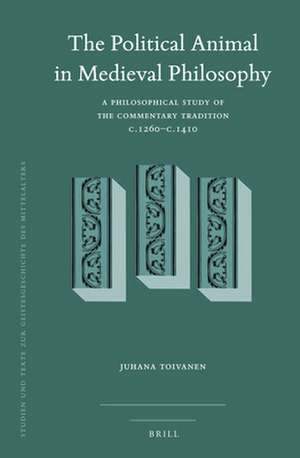 The Political Animal in Medieval Philosophy: A Philosophical Study of the Commentary Tradition c.1260–c.1410 de Juhana Toivanen