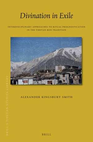 Divination in Exile: Interdisciplinary Approaches to Ritual Prognostication in the Tibetan Bon Tradition de Alexander Kingsbury Smith