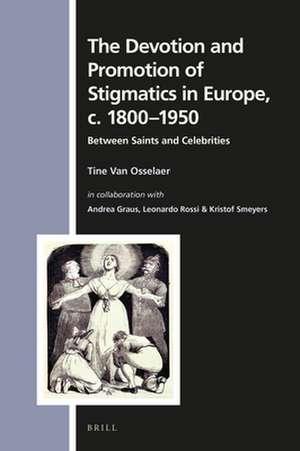 The Devotion and Promotion of Stigmatics in Europe, c. 1800–1950: Between Saints and Celebrities de Tine Van Osselaer