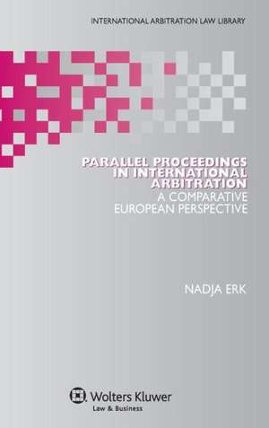 Parallel Proceedings in International Arbitration:  A Comparative European Perspective de Nadja Erk