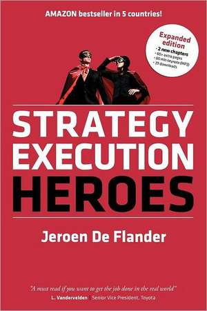 Strategy Execution Heroes - Expanded Edition Business Strategy Implementation and Strategic Management Demystified:  A Practical Performance Management de Jeroen De Flander