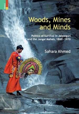 Woods, Mines and Minds: Politics of Jalpaiguri and the Jungle Mahals, 1860 - 1970 de Sahara Ahmed