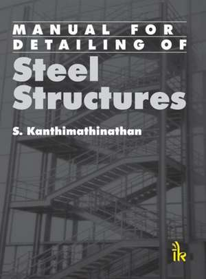 Manual for Detailing of Steel Structures de S. Kanthimathinathan