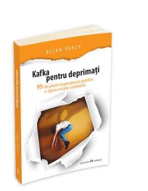 Kafka pentru deprimati - 99 de pilule inspiratoare pentru a usura crizele cotidiene de Allan Percy