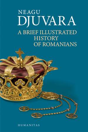 A Brief Illustrated History of Romanians de Neagu Djuvara