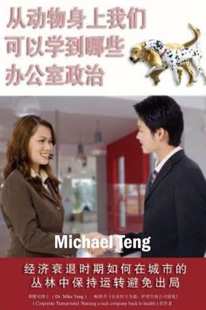 What We Can Learn from the Animals about Office Politics (Mandarin):  Playing in the Corporate Jungle Without Being Played Out During Global Economic R de Teng, Dr Michael