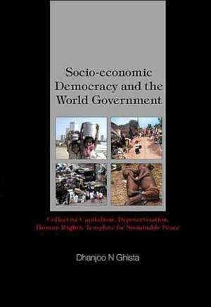 Socio-Economic Democracy and the World Government:  Collective Capitalism, Depovertization, Human Rights, Template for Sustainable Peace de Dhanjoo N. Ghista