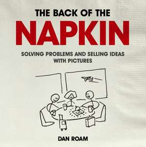 Back of the Napkin: Solving Problems and Selling Ideas with Pictures de Dan Roam