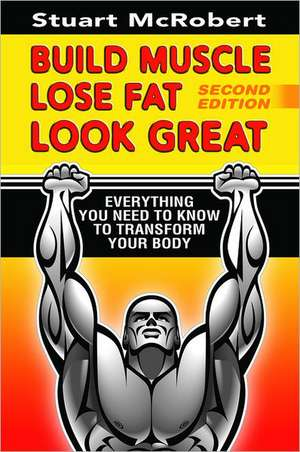 Build Muscle, Lose Fat, Look Great: Everything You Need to Know to Transform Your Body de Stuart McRobert