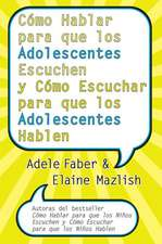 Cómo Hablar para que los Adolescentes Escuchen y Cómo Escuchar para que los Adol: y Cómo Escuchar para que los Adolocentes Hablan